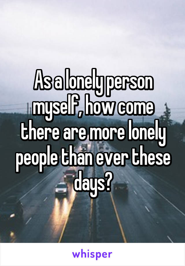 As a lonely person myself, how come there are more lonely people than ever these days?