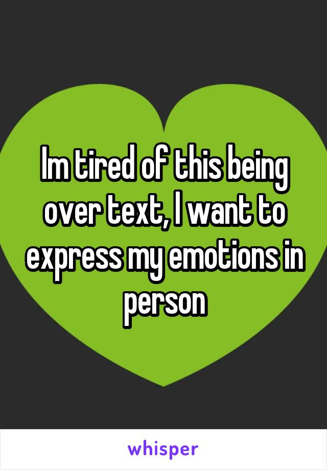 Im tired of this being over text, I want to express my emotions in person