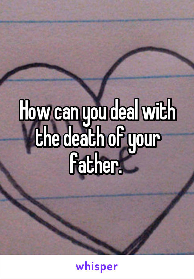 How can you deal with the death of your father.