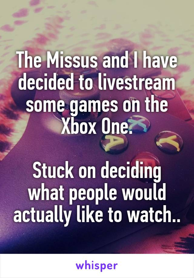 The Missus and I have decided to livestream some games on the Xbox One.  Stuck on deciding what people would actually like to watch..