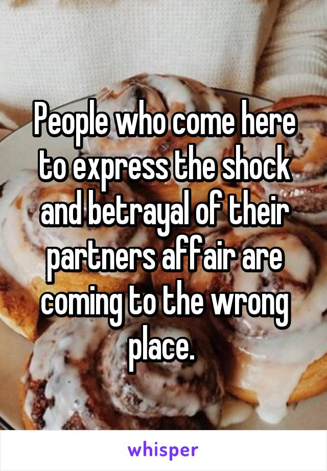 People who come here to express the shock and betrayal of their partners affair are coming to the wrong place.