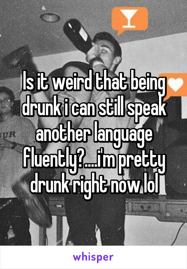 Is it weird that being drunk i can still speak another language fluently?....i'm pretty drunk right now lol