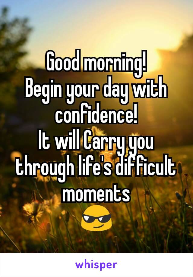 Good morning! Begin your day with confidence! It will Carry you through life's difficult moments 😎