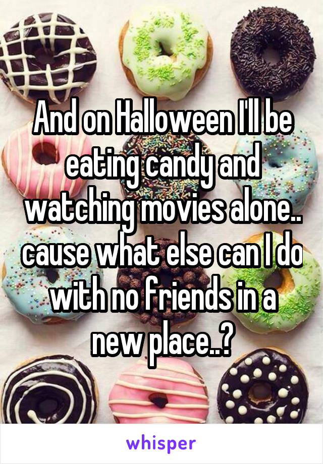 And on Halloween I'll be eating candy and watching movies alone.. cause what else can I do with no friends in a new place..?