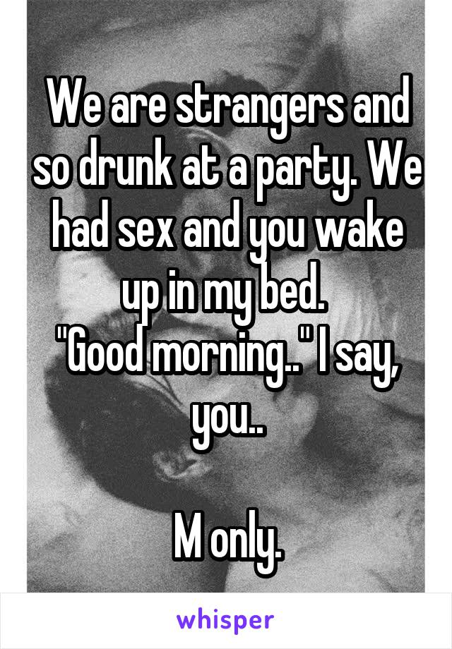 """We are strangers and so drunk at a party. We had sex and you wake up in my bed.  """"Good morning.."""" I say, you..  M only."""