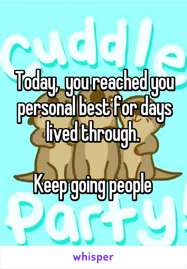 Today,  you reached you personal best for days lived through.   Keep going people