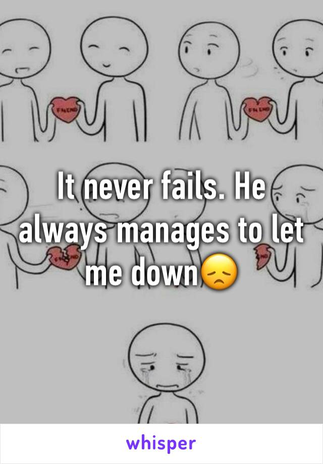 It never fails. He always manages to let me down😞
