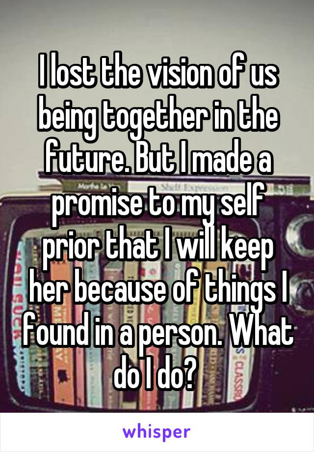 I lost the vision of us being together in the future. But I made a promise to my self prior that I will keep her because of things I found in a person. What do I do?