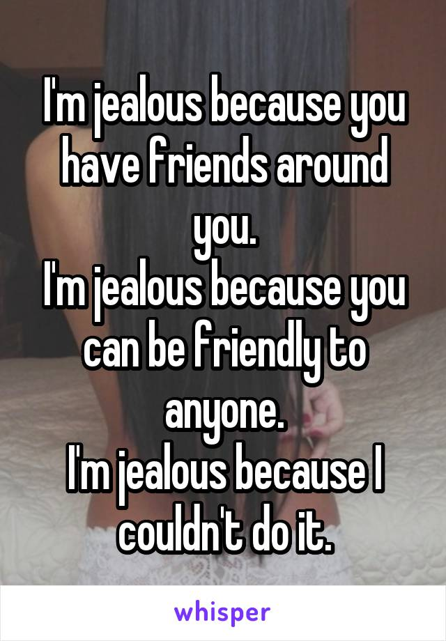 I'm jealous because you have friends around you. I'm jealous because you can be friendly to anyone. I'm jealous because I couldn't do it.