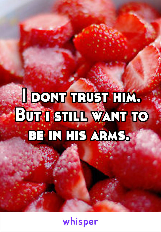 I dont trust him. But i still want to be in his arms.