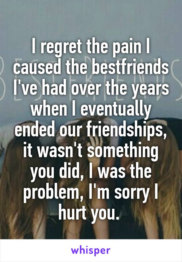I regret the pain I caused the bestfriends I've had over the years when I eventually ended our friendships, it wasn't something you did, I was the problem, I'm sorry I hurt you.