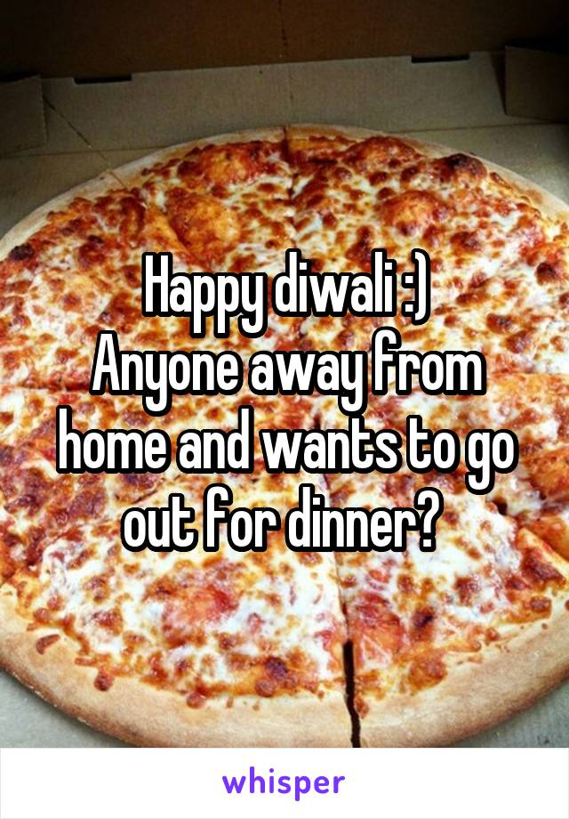 Happy diwali :) Anyone away from home and wants to go out for dinner?