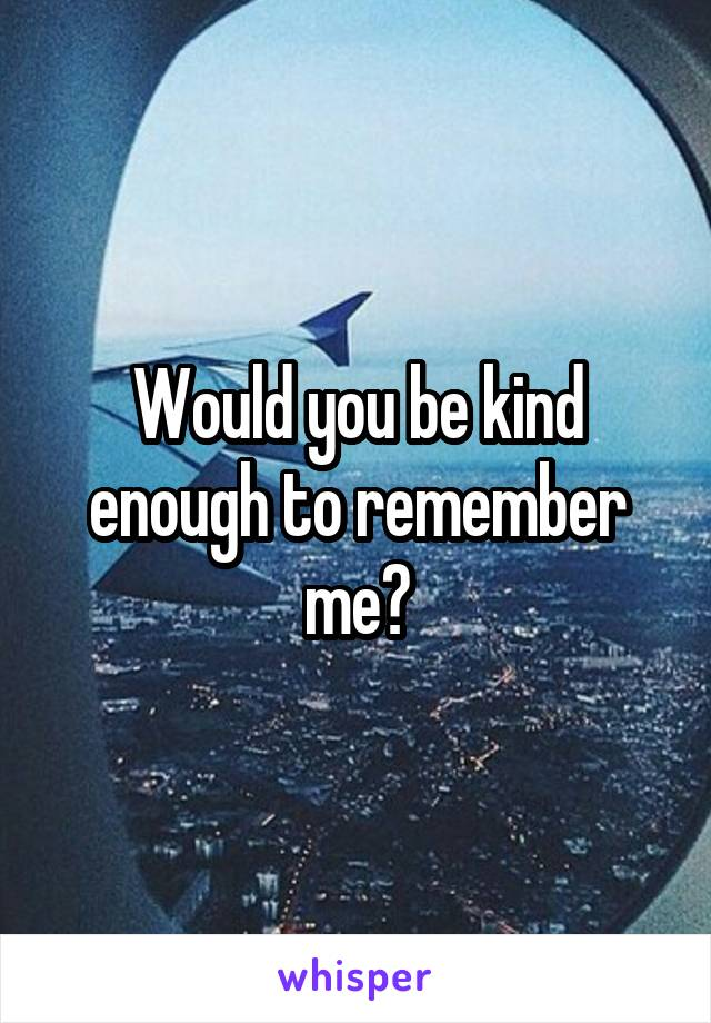 Would you be kind enough to remember me?