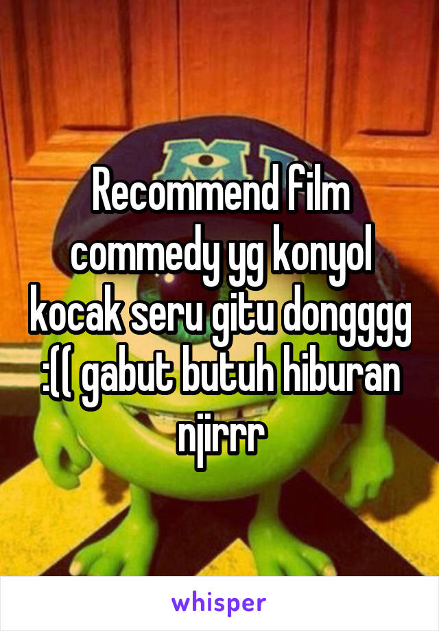 Recommend film commedy yg konyol kocak seru gitu dongggg :(( gabut butuh hiburan njirrr