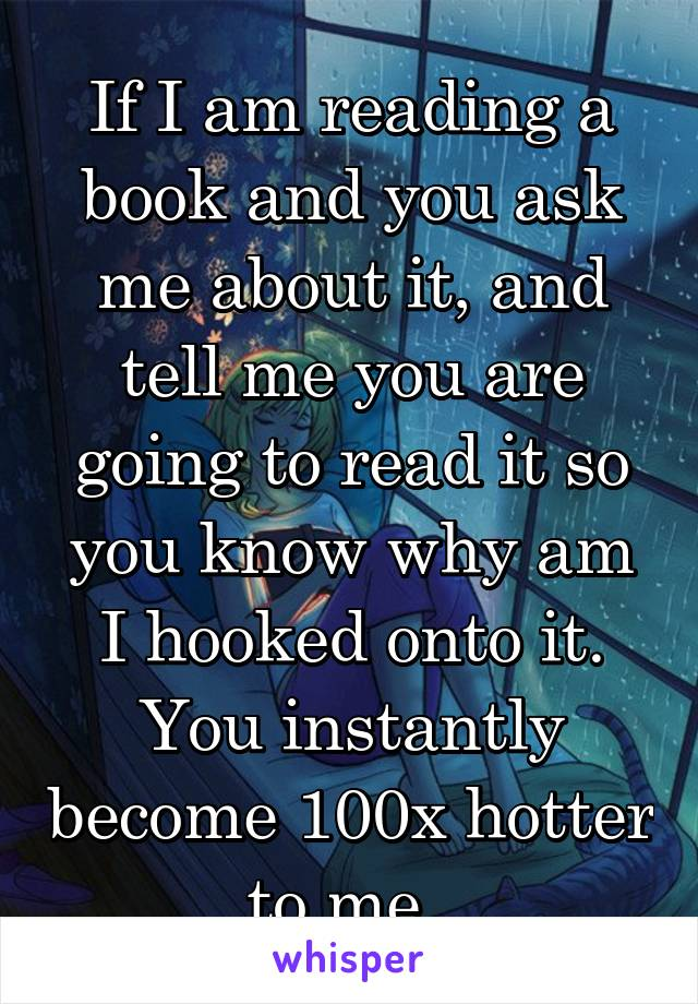 If I am reading a book and you ask me about it, and tell me you are going to read it so you know why am I hooked onto it. You instantly become 100x hotter to me.