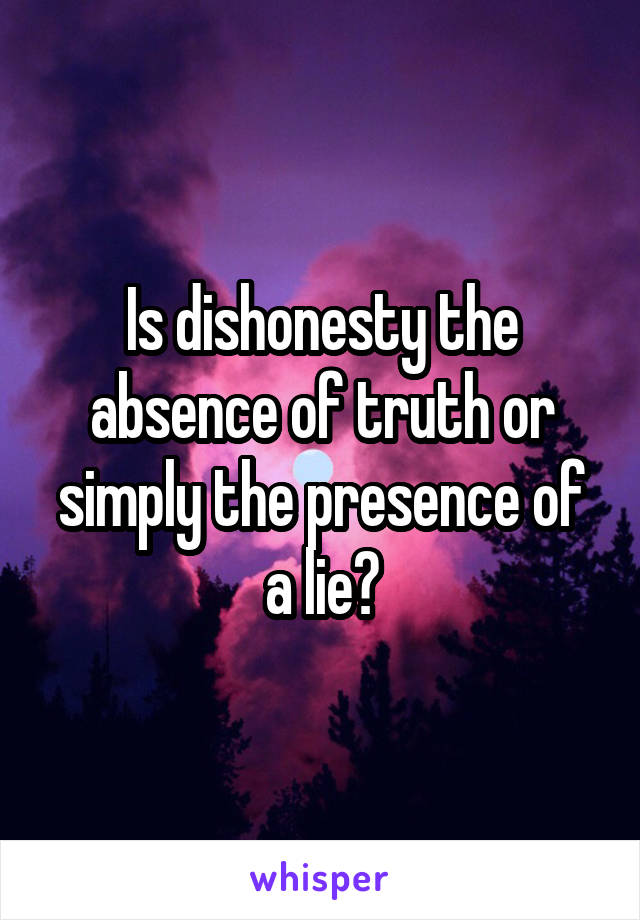Is dishonesty the absence of truth or simply the presence of a lie?