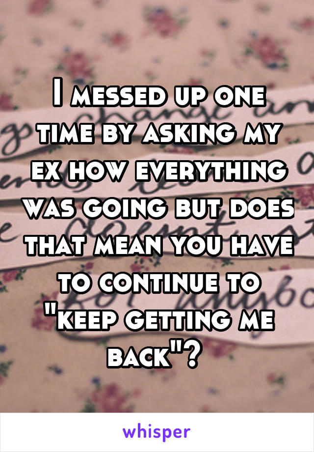 """I messed up one time by asking my ex how everything was going but does that mean you have to continue to """"keep getting me back""""?"""