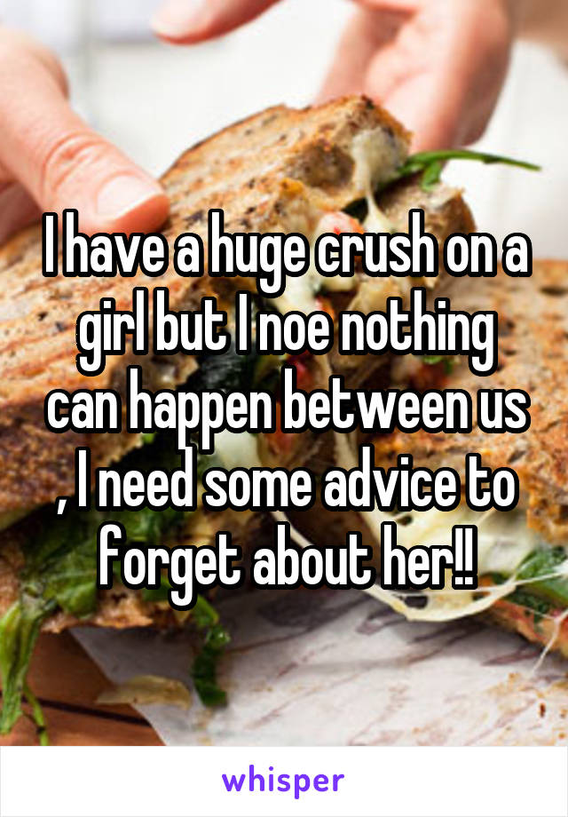 I have a huge crush on a girl but I noe nothing can happen between us , I need some advice to forget about her!!
