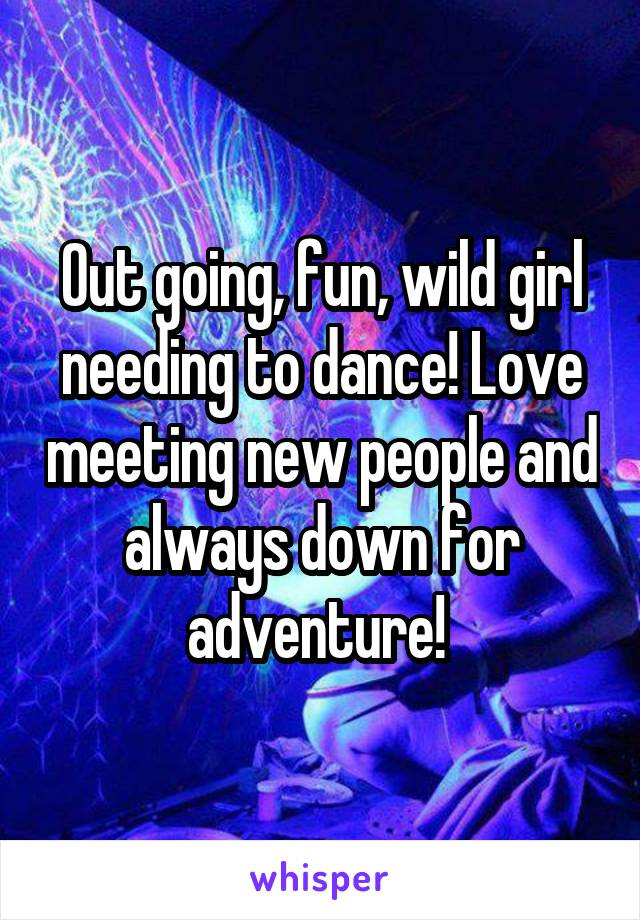 Out going, fun, wild girl needing to dance! Love meeting new people and always down for adventure!
