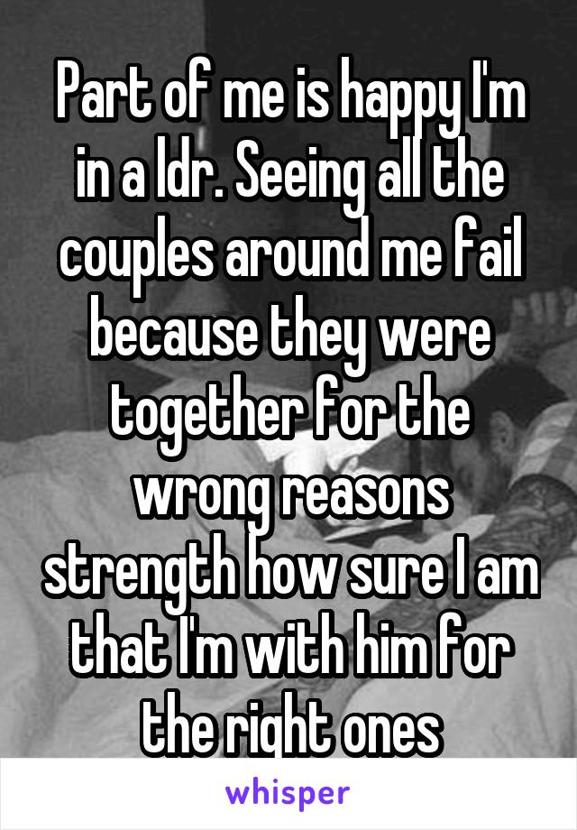 Part of me is happy I'm in a ldr. Seeing all the couples around me fail because they were together for the wrong reasons strength how sure I am that I'm with him for the right ones
