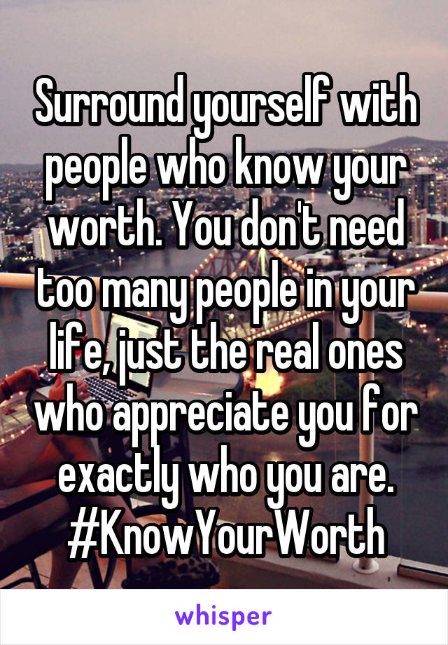 Surround yourself with people who know your worth. You don't need too many people in your life, just the real ones who appreciate you for exactly who you are. #KnowYourWorth