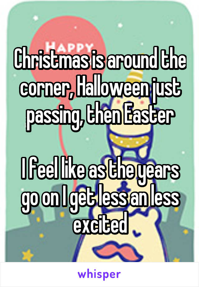 Christmas is around the corner, Halloween just passing, then Easter  I feel like as the years go on I get less an less excited