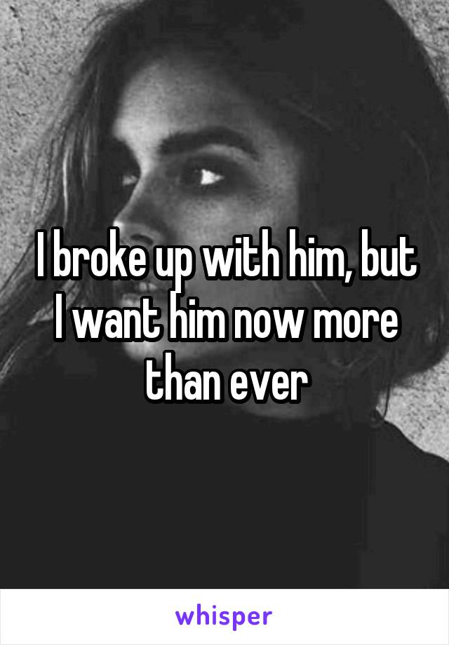 I broke up with him, but I want him now more than ever
