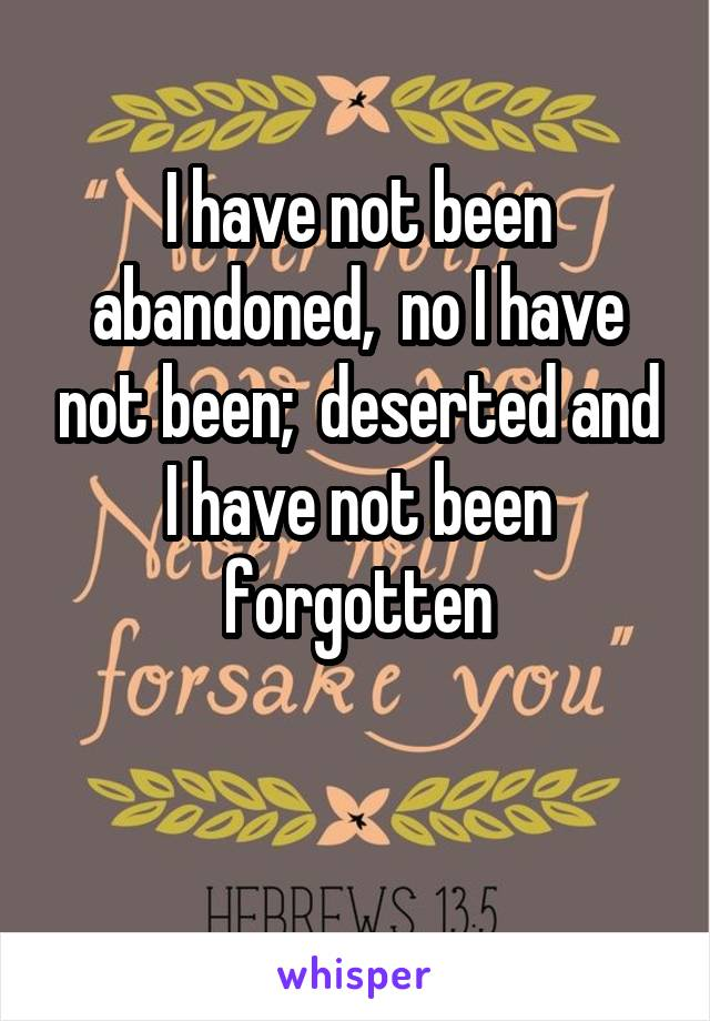 I have not been abandoned,  no I have not been;  deserted and I have not been forgotten