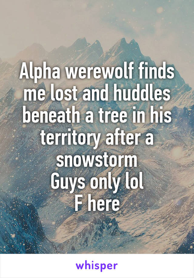 Alpha werewolf finds me lost and huddles beneath a tree in his territory after a snowstorm Guys only lol F here