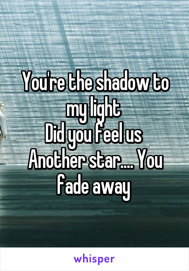 You're the shadow to my light  Did you feel us  Another star.... You fade away