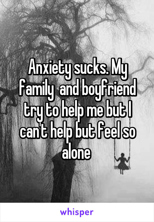 Anxiety sucks. My family  and boyfriend try to help me but I can't help but feel so alone