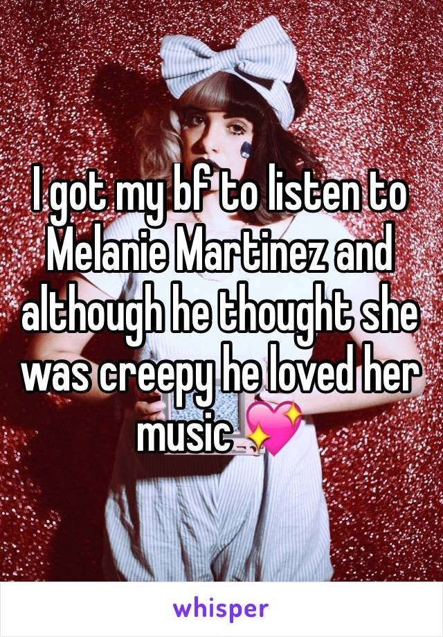 I got my bf to listen to Melanie Martinez and although he thought she was creepy he loved her music 💖