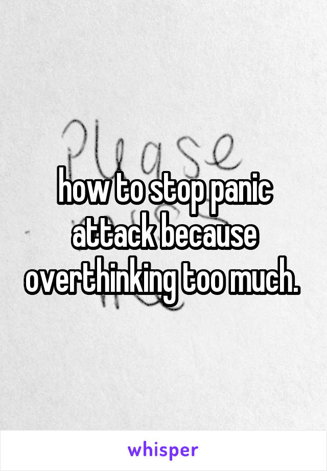 how to stop panic attack because overthinking too much.