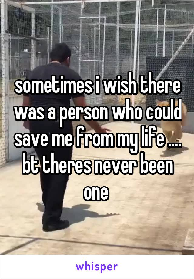 sometimes i wish there was a person who could save me from my life .... bt theres never been one