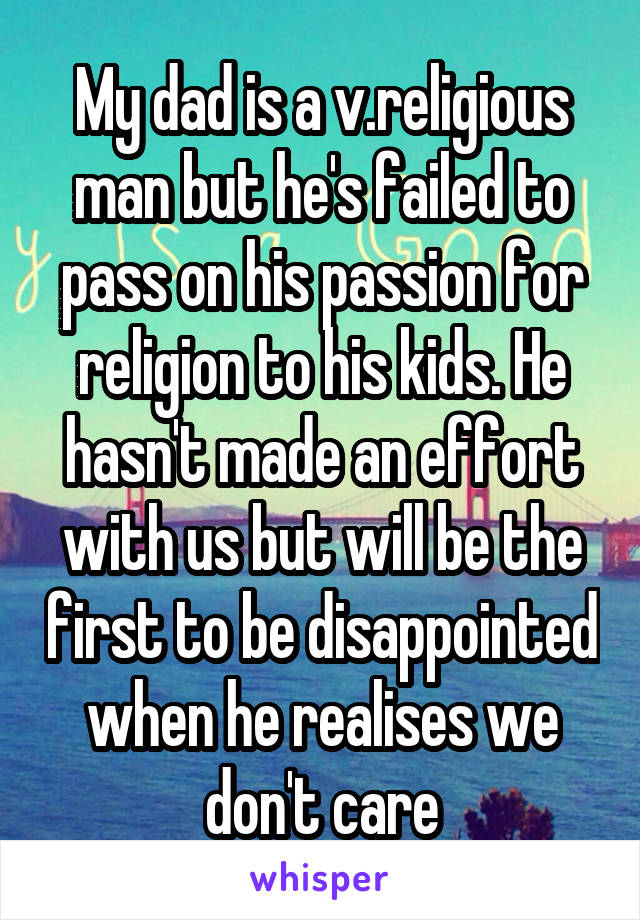 My dad is a v.religious man but he's failed to pass on his passion for religion to his kids. He hasn't made an effort with us but will be the first to be disappointed when he realises we don't care