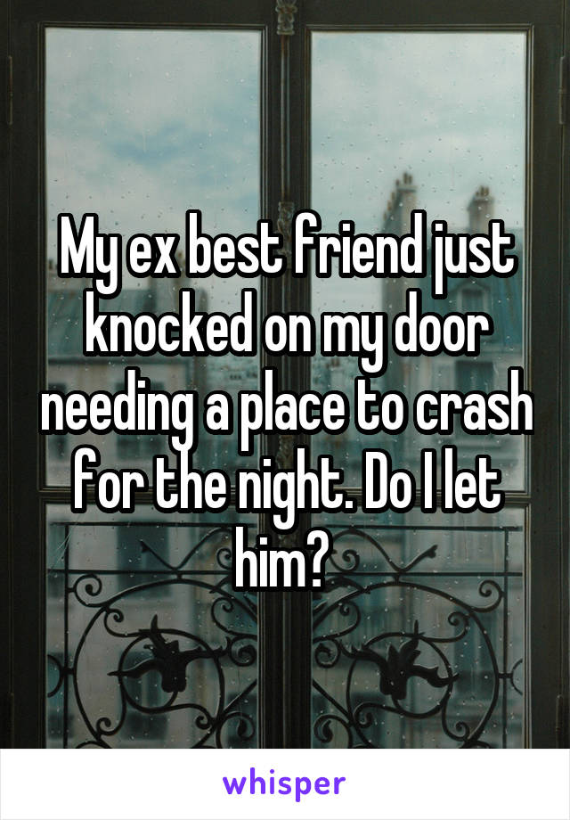 My ex best friend just knocked on my door needing a place to crash for the night. Do I let him?