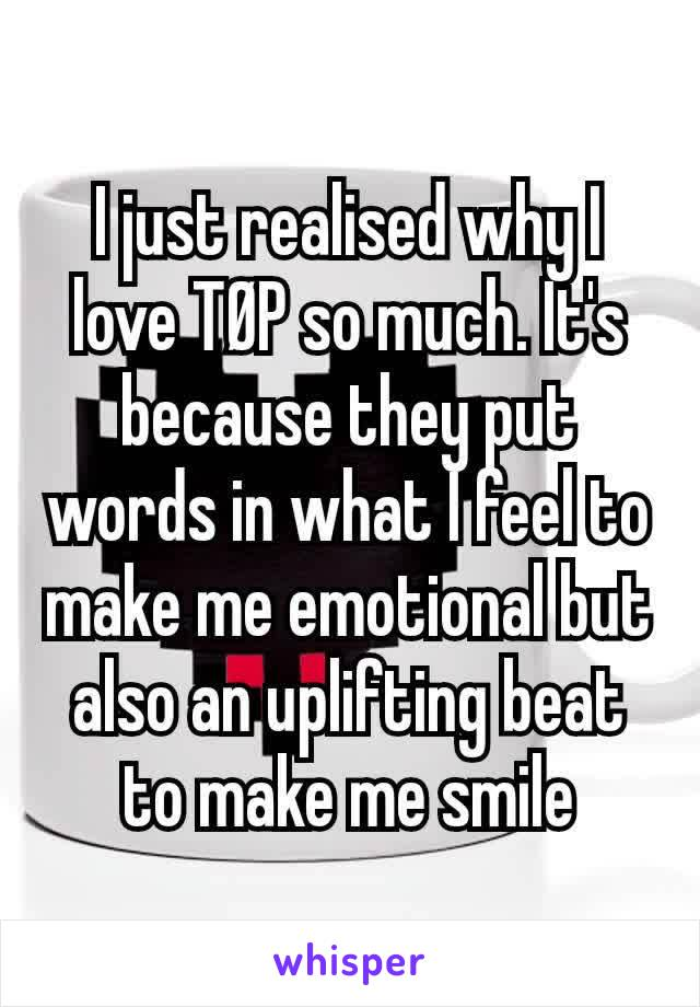 I just realised why I love TØP so much. It's because they put words in what I feel to make me emotional but also an uplifting beat to make me smile