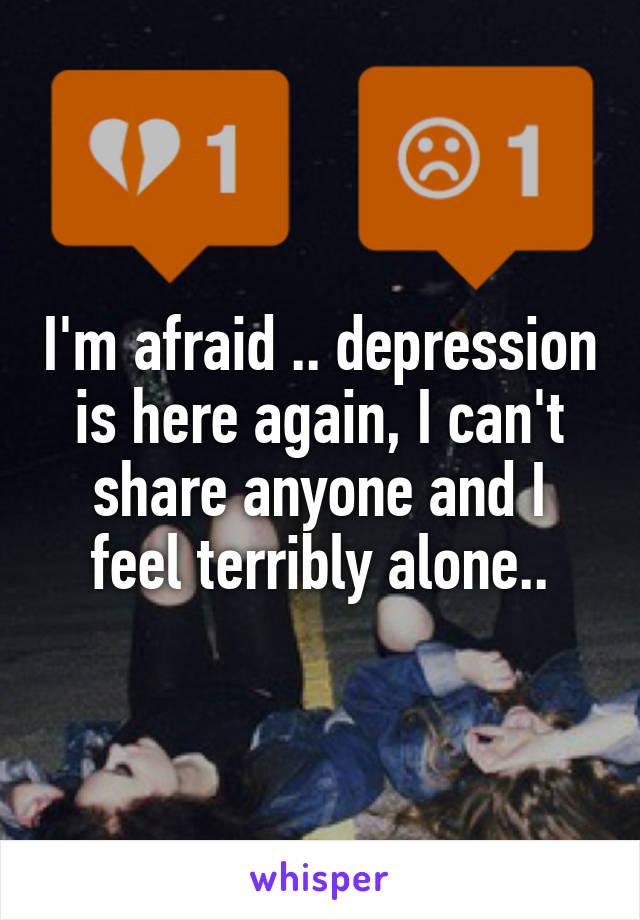I'm afraid .. depression is here again, I can't share anyone and I feel terribly alone..