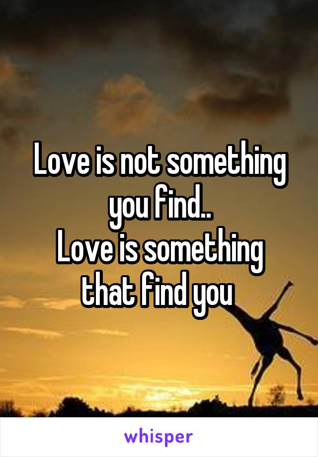 Love is not something you find.. Love is something that find you