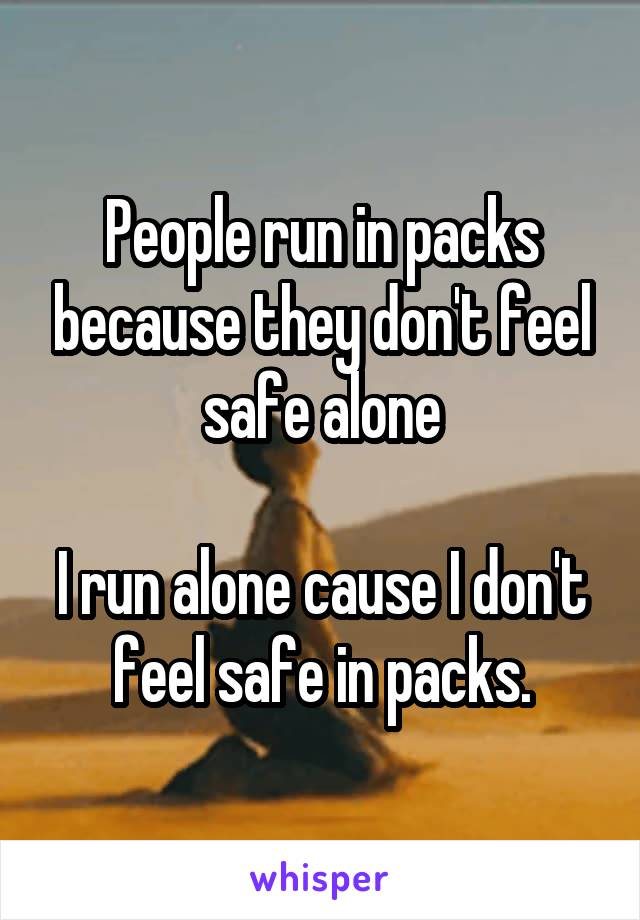 People run in packs because they don't feel safe alone  I run alone cause I don't feel safe in packs.