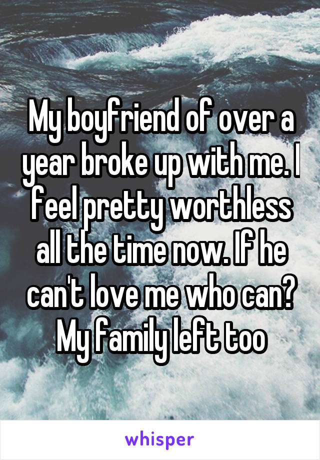 My boyfriend of over a year broke up with me. I feel pretty worthless all the time now. If he can't love me who can? My family left too