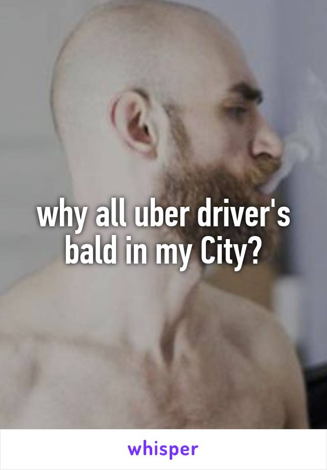 why all uber driver's bald in my City?