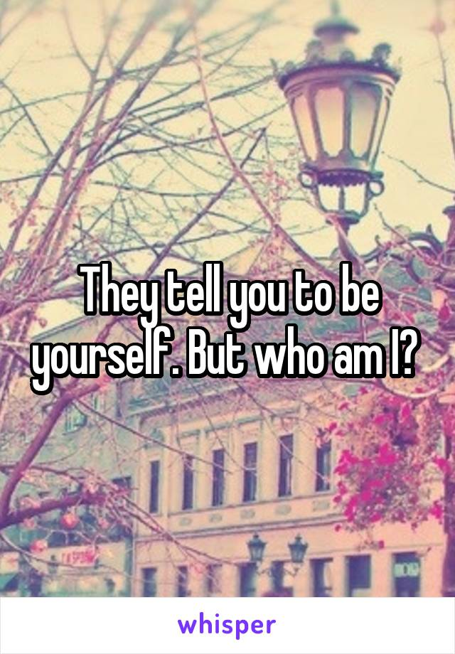 They tell you to be yourself. But who am I?