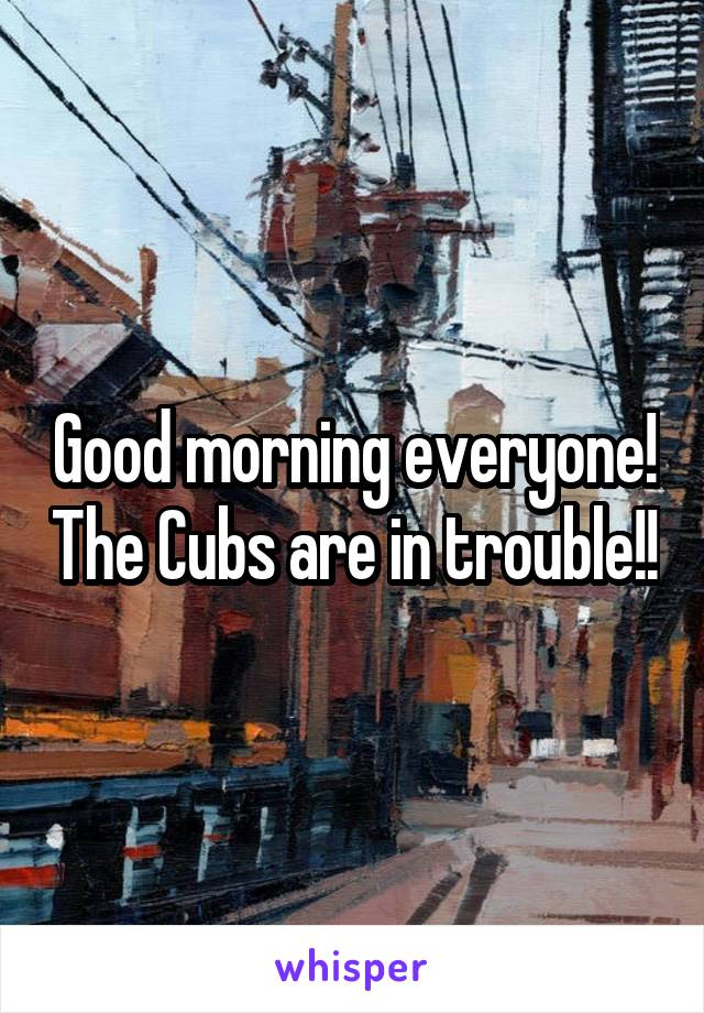 Good morning everyone! The Cubs are in trouble!!