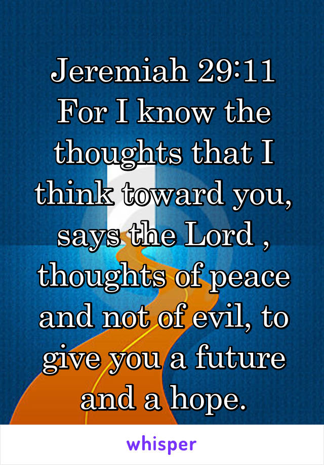 Jeremiah 29:11 For I know the thoughts that I think toward you, says the Lord , thoughts of peace and not of evil, to give you a future and a hope.
