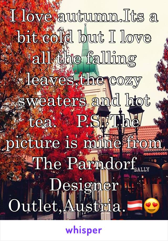 I love autumn.Its a bit cold but I love all the falling leaves,the cozy sweaters and hot tea.    P.S.:The picture is mine from The Parndorf Designer Outlet,Austria.🇦🇹😍🙌🏻🍂🍁🙈❤️