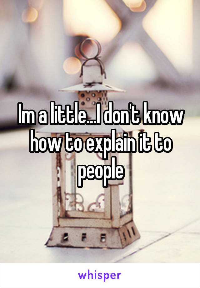 Im a little...I don't know how to explain it to people
