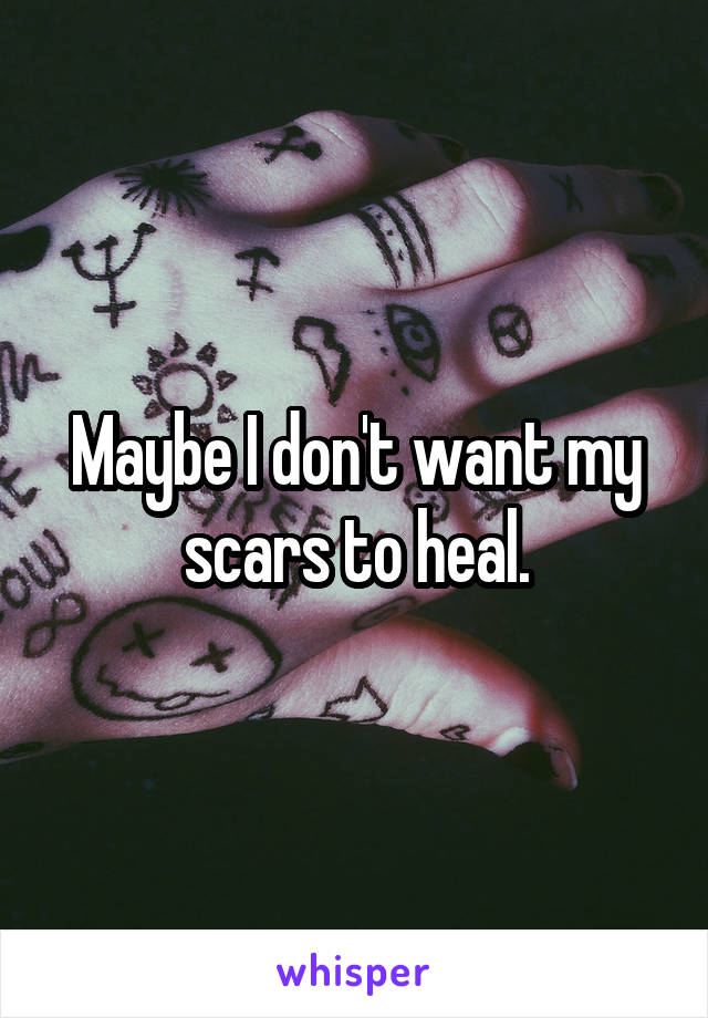 Maybe I don't want my scars to heal.
