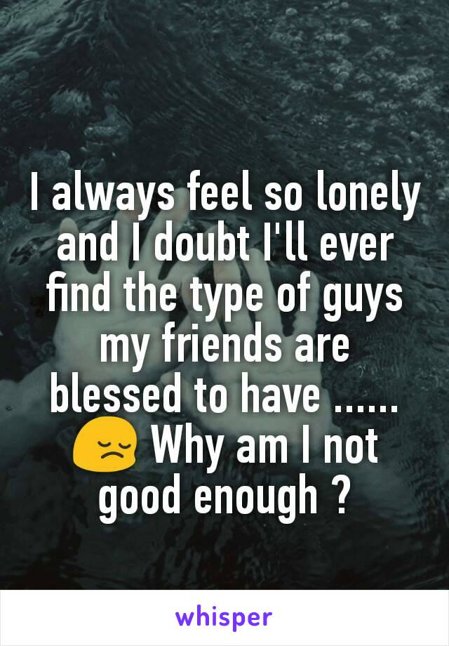 I always feel so lonely and I doubt I'll ever find the type of guys my friends are blessed to have ...... 😔 Why am I not good enough ?