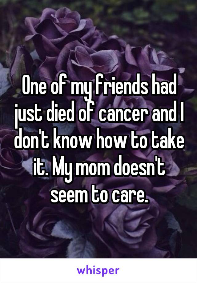 One of my friends had just died of cancer and I don't know how to take it. My mom doesn't seem to care.